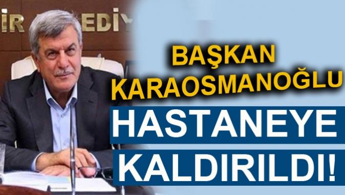 BAŞKAN KARAOSMANOĞLU HASTANEYE KALDIRILDI!