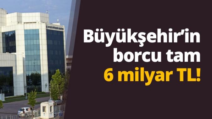 Büyükşehir Belediyesi nin borcu tam 6 milyar!