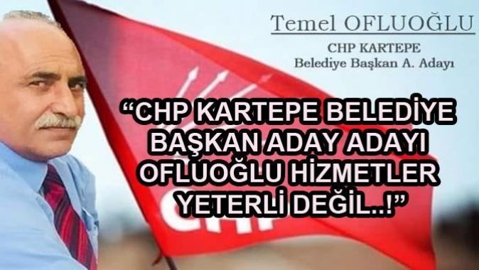 """""""CHP KARTEPE BELEDİYE BAŞKAN ADAY ADAYI OFLUOĞLU HİZMETLER YETERLİ DEĞİL..!"""""""
