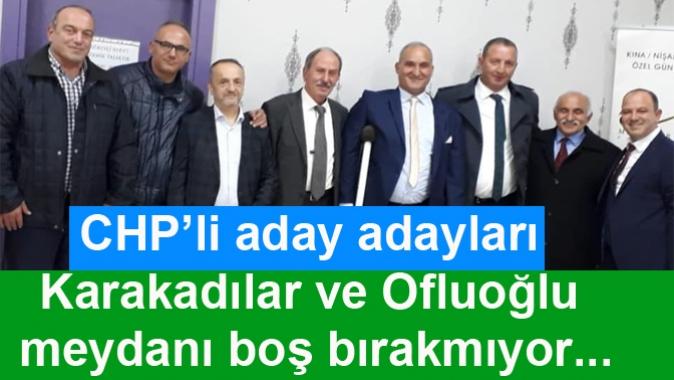 CHP'li aday adayları Karakadılar ve Ofluoğlu meydanı boş bırakmıyor...