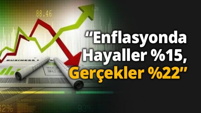 """""""Enflasyonda Hayaller %15, Gerçekler %22"""""""
