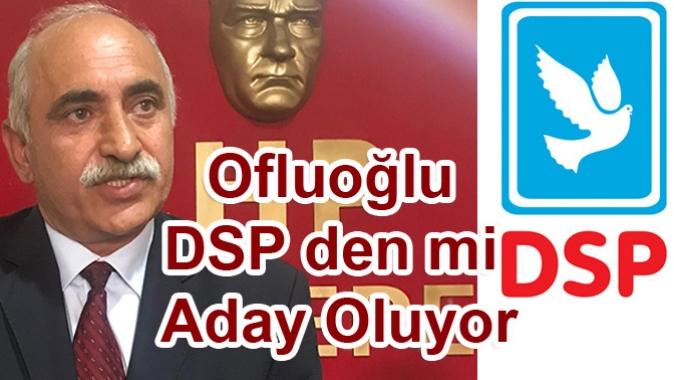 Ofluoğlu DSP den mi Aday Oluyor