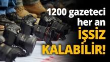 1200 gazeteci her an işsiz kalabilir!