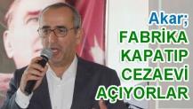 Akar; FABRİKA KAPATIP CEZAEVİ AÇIYORLAR