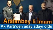 Arslanbey li İmam Ak Parti'den aday adayı oldu