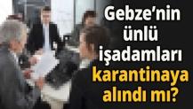Gebze'nin ünlü işadamları karantinaya alındı mı?