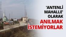 'Antenli Mahalle' olarak anılmak istemiyorlar