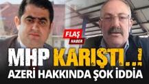 MHP KARIŞTI..! Azeri hakkında ŞOK İDDİA