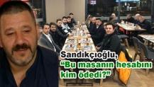 """Sandıkçıoğlu, """"Bu masanın hesabını kim ödedi?"""""""