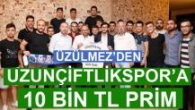 ÜZÜLMEZ'DEN UZUNÇİFTLİKSPOR'A 10 BİN TL PRİM