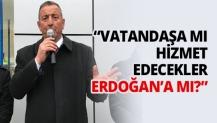 """""""Vatandaşa mı hizmet edecekler Erdoğan'a mı?"""""""