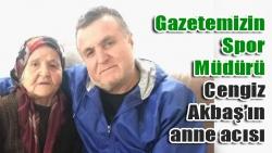 Gazetemizin Spor Müdürü Cengiz Akbaş'ın anne acısı