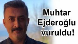 Muhtar Ejderoğlu vuruldu!