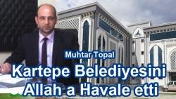 Muhtar Topal Kartepe Belediyesini Allah a Havale etti